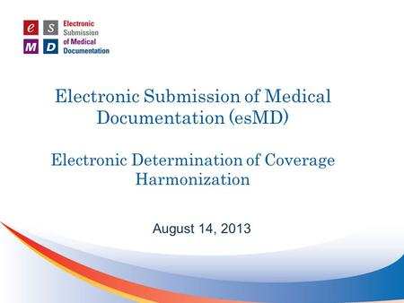 Electronic Submission of Medical Documentation (esMD) Electronic Determination of Coverage Harmonization August 14, 2013.