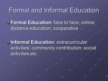 Formal and Informal Education Formal Education: face to face; online; distance education; cooperative Informal Education: extracurricular activities; community.