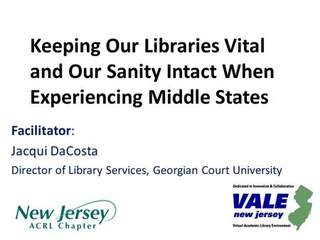 Keeping Our Libraries Vital and Our Sanity Intact When Experiencing Middle States Facilitator: Jacqui DaCosta Director of Library Services, Georgian Court.