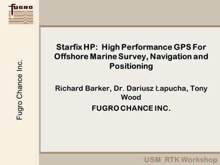 USM RTK Workshop Fugro Chance Inc. Starfix HP: High Performance GPS For Offshore Marine Survey, Navigation and Positioning Richard Barker, Dr. Dariusz.