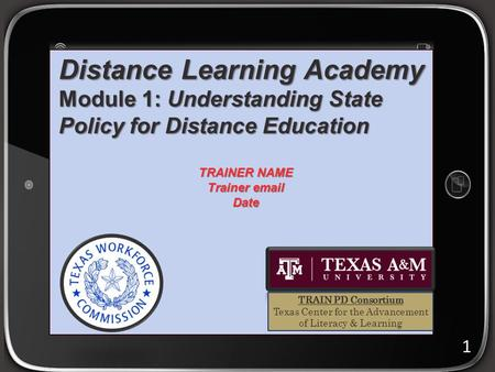 Distance Learning Academy Module 1: Understanding State Policy for Distance Education 1 TRAINER NAME Trainer email Date TRAIN PD Consortium Texas Center.