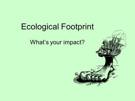 Ecological Footprint What's your impact?. Ecological Footprint (EF) Definition: how much of the Earth we use for our food, clothing, play, energy, shelter,