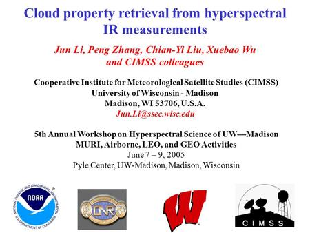 Cloud property retrieval from hyperspectral IR measurements Jun Li, Peng Zhang, Chian-Yi Liu, Xuebao Wu and CIMSS colleagues Cooperative Institute for.