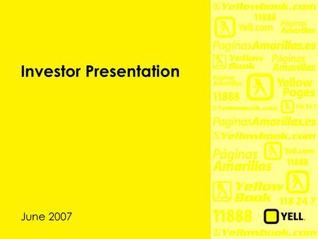 Investor Presentation June 2007. 2 Disclaimer During this presentation we will be discussing Yell's business outlook and making certain forward-looking.