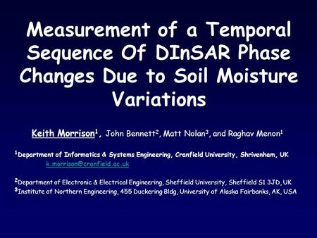 Measurement of a Temporal Sequence Of DInSAR Phase Changes Due to Soil Moisture Variations Keith Morrison 1, John Bennett 2, Matt Nolan 3, and Raghav Menon.