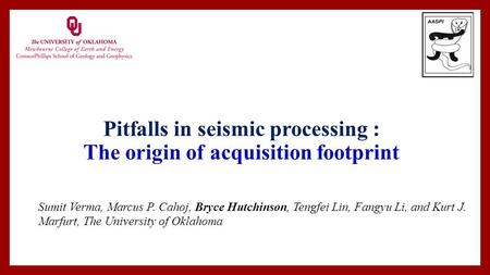 Pitfalls in seismic processing : The origin of acquisition footprint Sumit Verma, Marcus P. Cahoj, Bryce Hutchinson, Tengfei Lin, Fangyu Li, and Kurt J.