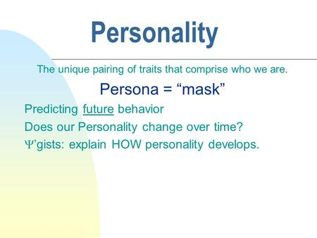 "Personality The unique pairing of traits that comprise who we are. Persona = ""mask"" Predicting future behavior Does our Personality change over time? "