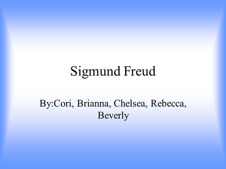 <strong>Sigmund</strong> Freud By:Cori, Brianna, Chelsea, Rebecca, Beverly.