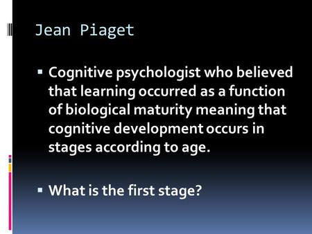Jean Piaget  Cognitive psychologist who believed that learning occurred as a function of biological maturity meaning that cognitive development occurs.