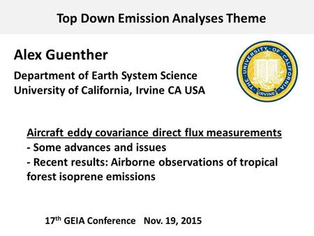 Top Down Emission Analyses Theme 17 th GEIA Conference Nov. 19, 2015 Alex Guenther Department of Earth System Science University of California, Irvine.
