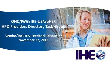 Welcome ONC/IWG/IHE-USA/eHEX HPD Providers Directory Task Group Vendor/Industry Feedback Discussion November 22, 2013.