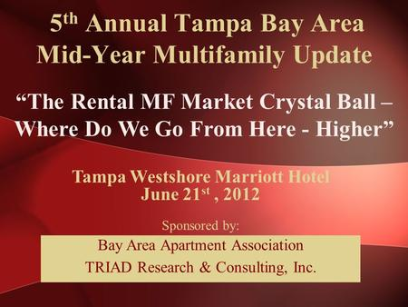 "5 th Annual Tampa Bay Area Mid-Year Multifamily Update ""The Rental MF Market Crystal Ball – Where Do We Go From Here - Higher"" Tampa Westshore Marriott."