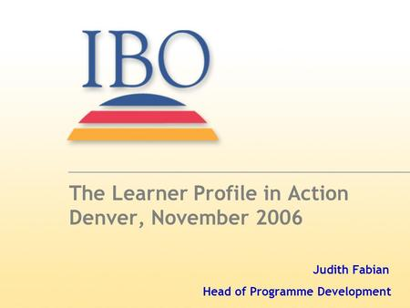 The Learner Profile in Action Denver, November 2006 Judith Fabian Head of Programme Development.