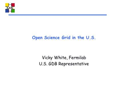 Open Science Grid in the U.S. Vicky White, Fermilab U.S. GDB Representative.