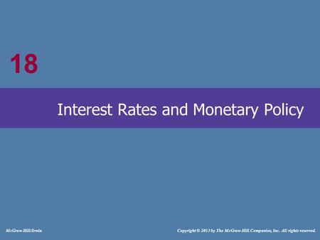 18 McGraw-Hill/Irwin Copyright © 2013 by The McGraw-Hill Companies, Inc. All rights reserved. Interest Rates and Monetary Policy 18.