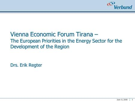 1 June 8, 2008 Vienna Economic Forum Tirana – The European Priorities in the Energy Sector for the Development of the Region Drs. Erik Regter.