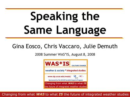 Speaking the Same Language Gina Eosco, Chris Vaccaro, Julie Demuth 2008 Summer WAS*IS, August 8, 2008.