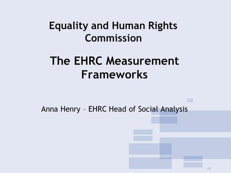 The EHRC Measurement Frameworks Anna Henry – EHRC Head of Social Analysis Equality and Human Rights Commission.