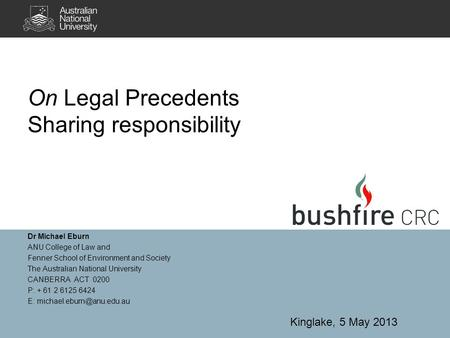 On Legal Precedents Sharing responsibility Dr Michael Eburn ANU College of Law and Fenner School of Environment and Society The Australian National University.