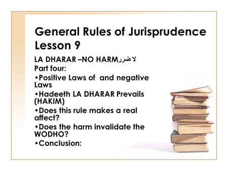 General Rules of Jurisprudence Lesson 9 LA DHARAR –NO HARM لا ضرر Part four: Positive Laws of and negative Laws Hadeeth LA DHARAR Prevails (HAKIM) Does.