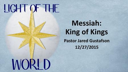Messiah: King of Kings Pastor Jared Gustafson 12/27/2015.