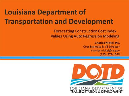 Louisiana Department of Transportation and Development Forecasting Construction Cost Index Values Using Auto Regression Modeling Charles Nickel, P.E. Cost.