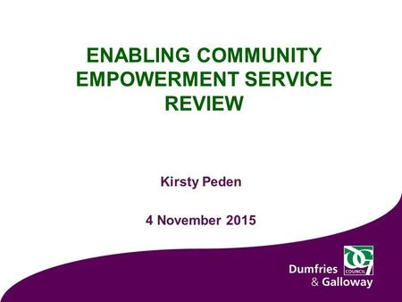 ENABLING COMMUNITY EMPOWERMENT SERVICE REVIEW Kirsty Peden 4 November 2015.