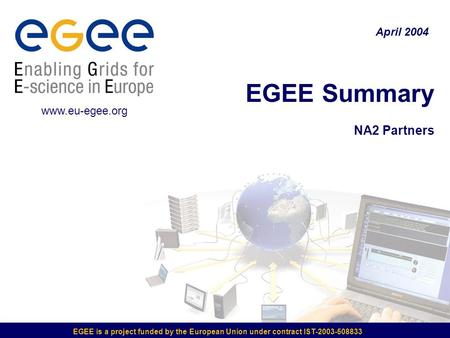 EGEE is a project funded by the European Union under contract IST-2003-508833 EGEE Summary NA2 Partners April 2004 www.eu-egee.org.