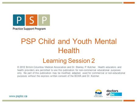 Www.pspbc.ca PSP Child and Youth Mental Health Learning Session 2 © 2012 British Columbia Medical Association and Dr. Stanley P. Kutcher. Health educators.
