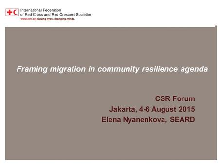 Presentation title at-a-glance info (in slide master) Framing migration in community resilience agenda CSR Forum Jakarta, 4-6 August 2015 Elena Nyanenkova,