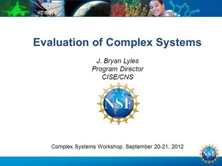 Complex Systems Workshop, September 20-21, 2012 Evaluation of Complex Systems J. Bryan Lyles Program Director CISE/CNS.