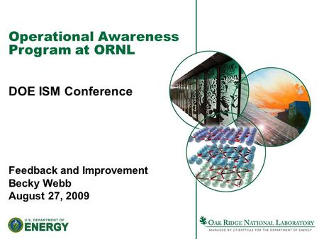 Operational Awareness Program at ORNL DOE ISM Conference Feedback and Improvement Becky Webb August 27, 2009.