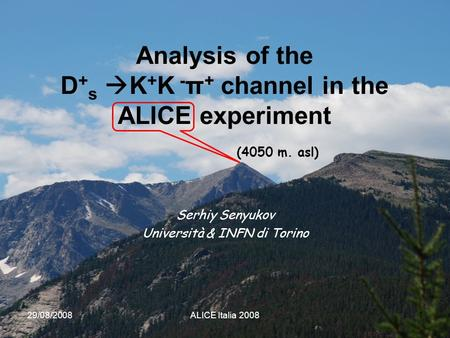 29/08/2008ALICE Italia 20081 Analysis of the D + s  K + K - π + channel in the ALICE experiment Serhiy Senyukov Università & INFN di Torino (4050 m. asl)