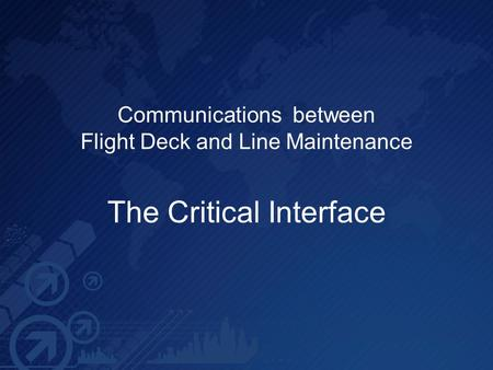 Communications between Flight Deck and Line Maintenance The Critical Interface.