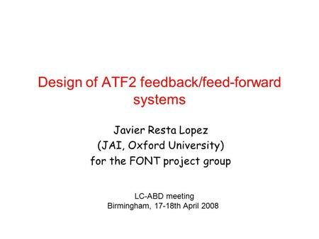 Design of ATF2 feedback/feed-forward systems Javier Resta Lopez (JAI, Oxford University) for the FONT project group LC-ABD meeting Birmingham, 17-18th.