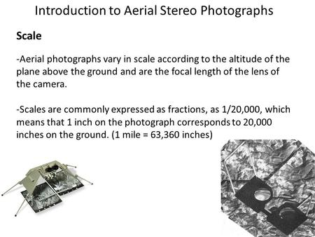 Introduction to Aerial Stereo Photographs Scale -Aerial photographs vary in scale according to the altitude of the plane above the ground and are the focal.