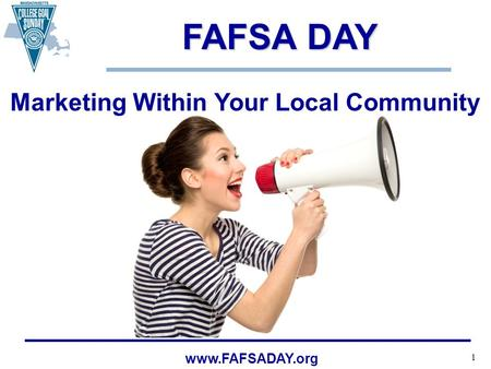 1 www.FAFSADAY.org FAFSA DAY FAFSA DAY Marketing Within Your Local Community.