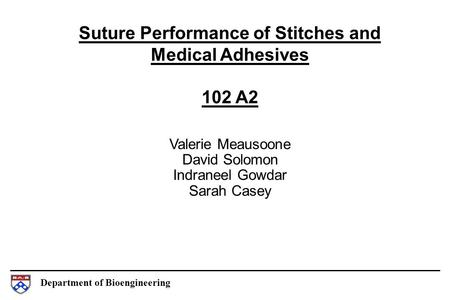 Department of Bioengineering Suture Performance of Stitches and Medical Adhesives 102 A2 Valerie Meausoone David Solomon Indraneel Gowdar Sarah Casey.