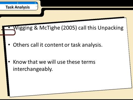 Task Analysis Wigging & McTighe (2005) call this Unpacking Others call it content or task analysis. Know that we will use these terms interchangeably.