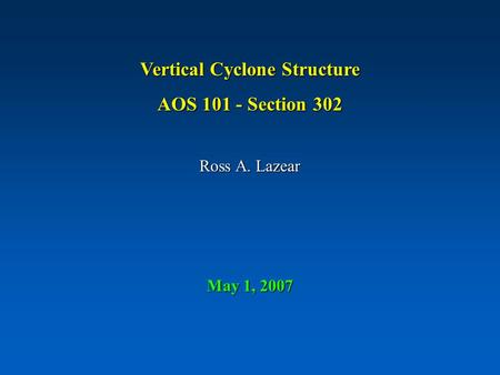 Vertical Cyclone Structure AOS 101 - Section 302 Ross A. Lazear May 1, 2007.