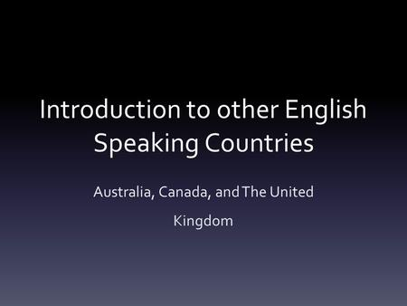 Introduction to other English Speaking Countries Australia, Canada, and The United Kingdom.