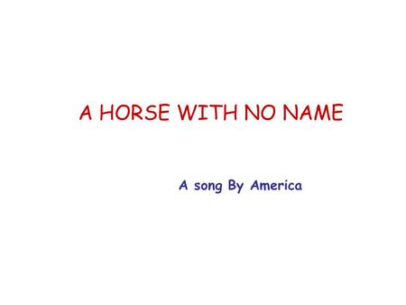 A HORSE WITH NO NAME A song By America. On the first part of the journey I was looking at all the life, There were plants and birds and rocks and things.
