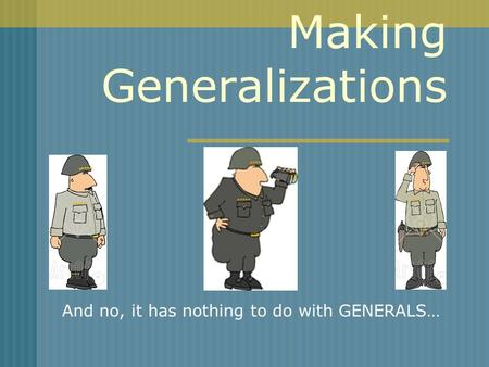 Making Generalizations And no, it has nothing to do with GENERALS…