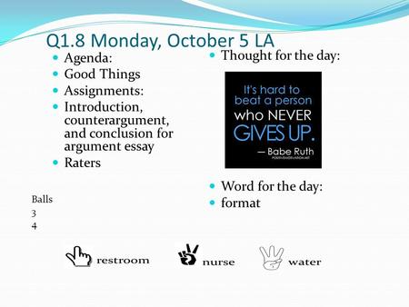 Q1.8 Monday, October 5 LA Agenda: Good Things Assignments: Introduction, counterargument, and conclusion for argument essay Raters Thought for the day: