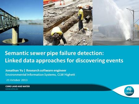 Semantic sewer pipe failure detection: Linked data approaches for discovering events CSIRO LAND AND WATER Jonathan Yu | Research software engineer Environmental.