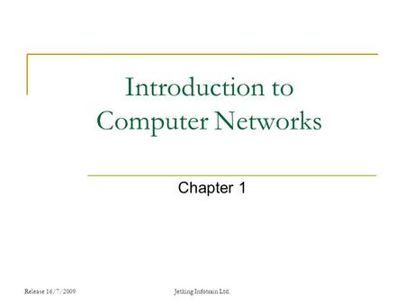 Release 16/7/2009 Introduction to Computer Networks Chapter 1 Jetking Infotrain Ltd.