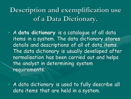 Description and exemplification use of a Data Dictionary. A data dictionary is a catalogue of all data items in a system. The data dictionary stores details.