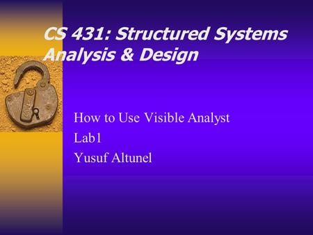 CS 431: Structured Systems Analysis & Design How to Use Visible Analyst Lab1 Yusuf Altunel.