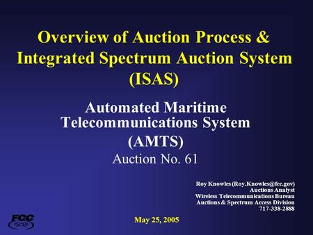 Overview of Auction Process & Integrated Spectrum Auction System (ISAS) Automated Maritime Telecommunications System (AMTS) Auction No. 61 Roy Knowles.