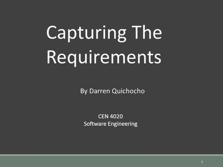 1 Capturing The Requirements CEN 4020 Software Engineering By Darren Quichocho.